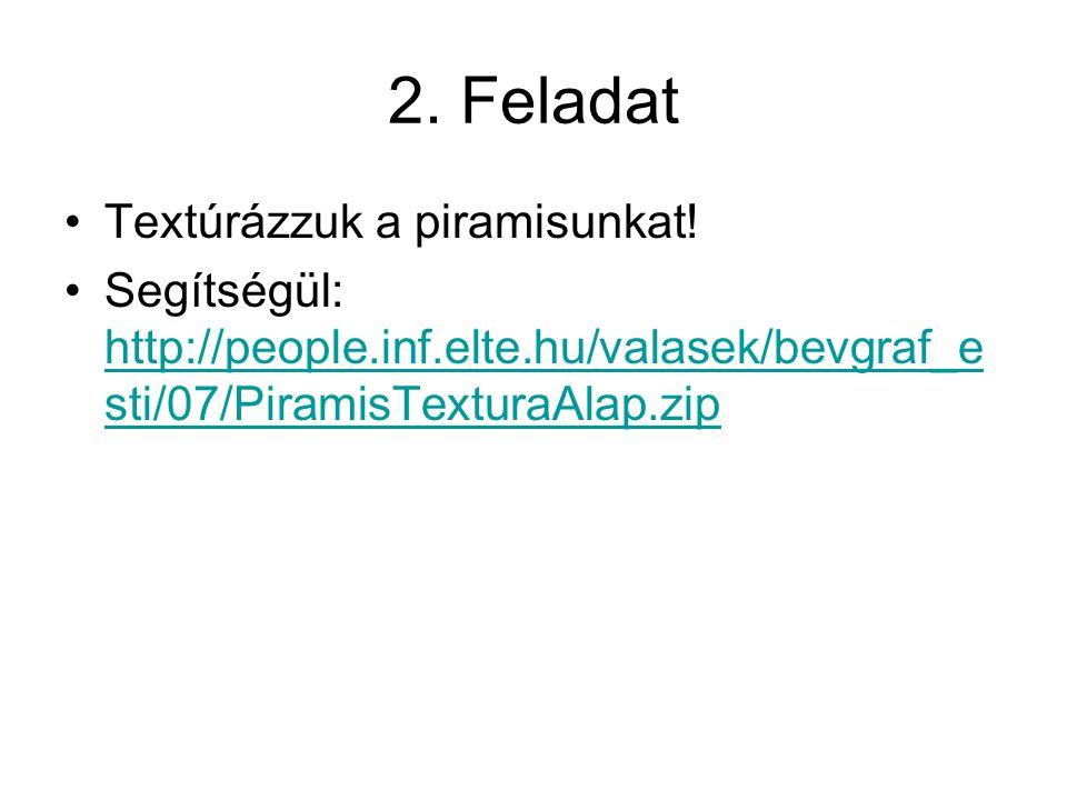 2. Feladat Textúrázzuk a piramisunkat! Segítségül: http://people.inf.elte.hu/valasek/bevgraf_e sti/07/PiramisTexturaAlap.zip http://people.inf.elte.hu