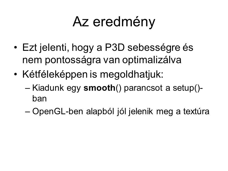 Az eredmény Ezt jelenti, hogy a P3D sebességre és nem pontosságra van optimalizálva Kétféleképpen is megoldhatjuk: –Kiadunk egy smooth() parancsot a setup()- ban –OpenGL-ben alapból jól jelenik meg a textúra