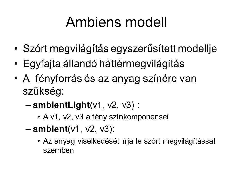 Ambiens modell Szórt megvilágítás egyszerűsített modellje Egyfajta állandó háttérmegvilágítás A fényforrás és az anyag színére van szükség: –ambientLight(v1, v2, v3) : A v1, v2, v3 a fény színkomponensei –ambient(v1, v2, v3): Az anyag viselkedését írja le szórt megvilágítással szemben