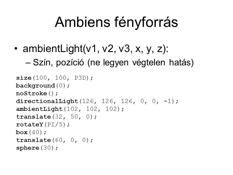Ambiens fényforrás ambientLight(v1, v2, v3, x, y, z): –Szín, pozíció (ne legyen végtelen hatás) size(100, 100, P3D); background(0); noStroke(); directionalLight(126, 126, 126, 0, 0, -1); ambientLight(102, 102, 102); translate(32, 50, 0); rotateY(PI/5); box(40); translate(60, 0, 0); sphere(30);