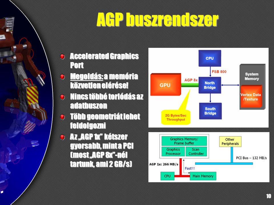 10 AGP buszrendszer Accelerated Graphics Port Megoldás: a memória közvetlen elérése! Nincs többé torlódás az adatbuszon Több geometriát lehet feldolgo