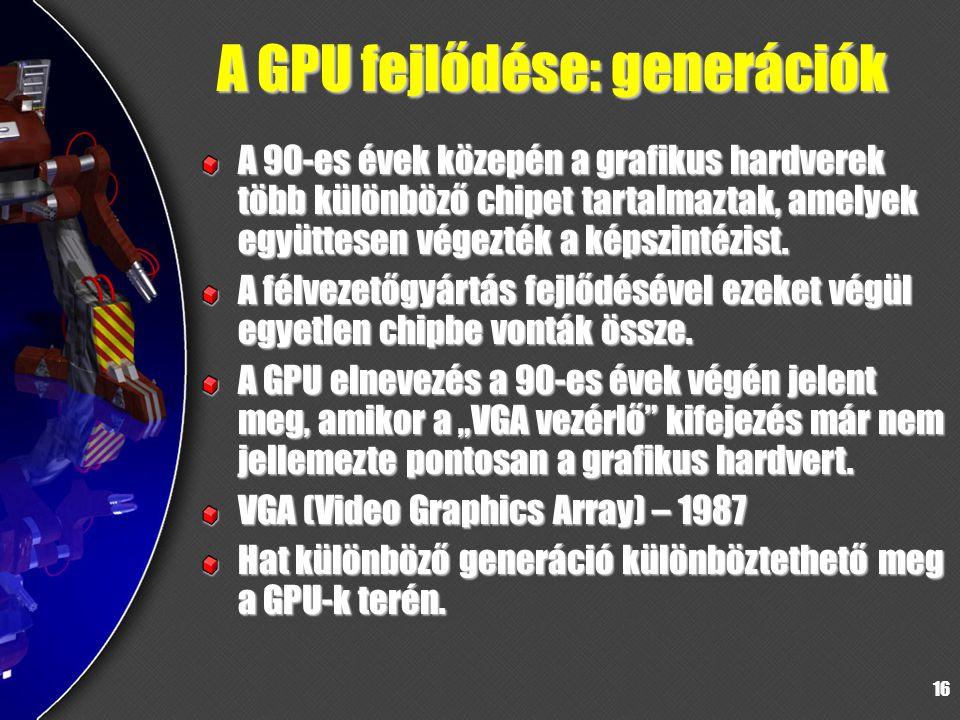 16 A GPU fejlődése: generációk A 90-es évek közepén a grafikus hardverek több különböző chipet tartalmaztak, amelyek együttesen végezték a képszintézi