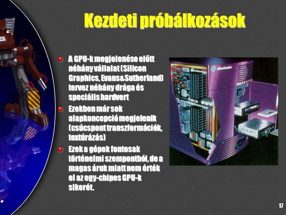 17 Kezdeti próbálkozások A GPU-k megjelenése előtt néhány vállalat (Silicon Graphics, Evans&Sutherland) tervez néhány drága és speciális hardvert Ezek