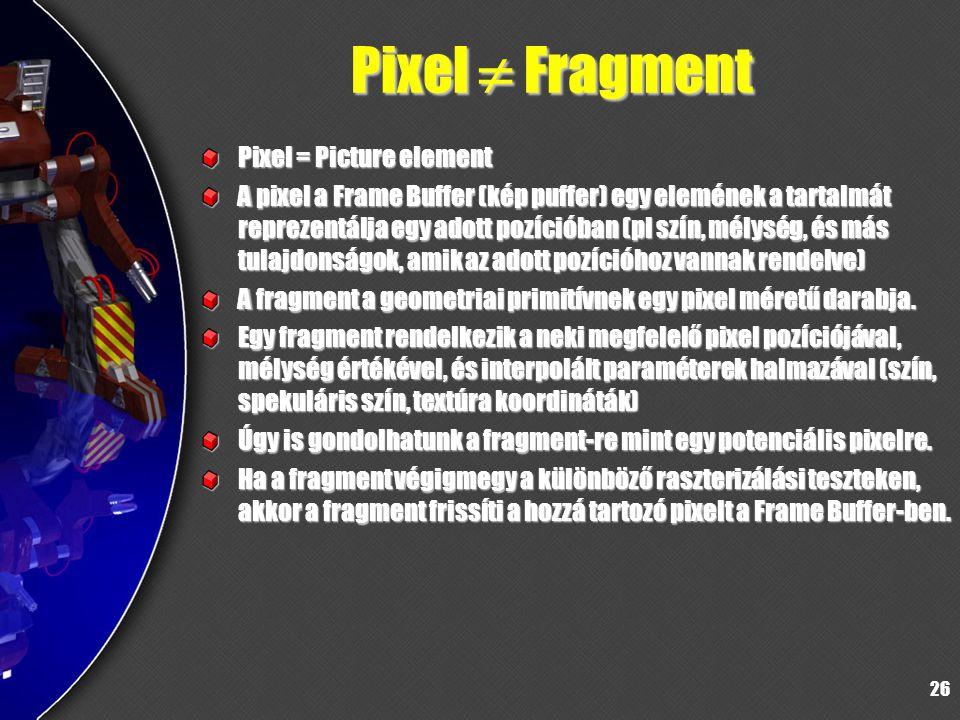 26 Pixel  Fragment Pixel = Picture element A pixel a Frame Buffer (kép puffer) egy elemének a tartalmát reprezentálja egy adott pozícióban (pl szín, mélység, és más tulajdonságok, amik az adott pozícióhoz vannak rendelve) A fragment a geometriai primitívnek egy pixel méretű darabja.