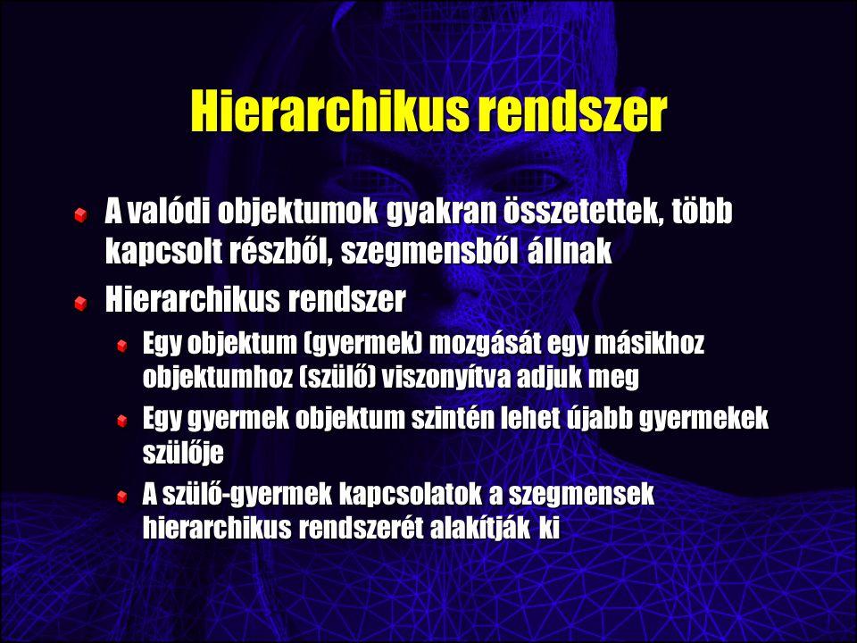 Hierarchikus rendszer A valódi objektumok gyakran összetettek, több kapcsolt részből, szegmensből állnak Hierarchikus rendszer Egy objektum (gyermek) mozgását egy másikhoz objektumhoz (szülő) viszonyítva adjuk meg Egy gyermek objektum szintén lehet újabb gyermekek szülője A szülő-gyermek kapcsolatok a szegmensek hierarchikus rendszerét alakítják ki