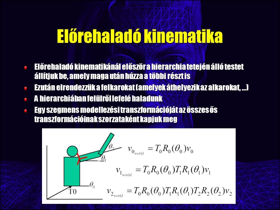 Előrehaladó kinematika Előrehaladó kinematikánál először a hierarchia tetején álló testet állítjuk be, amely maga után húzza a többi részt is Ezután elrendezzük a felkarokat (amelyek áthelyezik az alkarokat, …) A hierarchiában felülről lefelé haladunk Egy szegmens modellezési transzformációját az összes ős transzformációinak szorzataként kapjuk meg