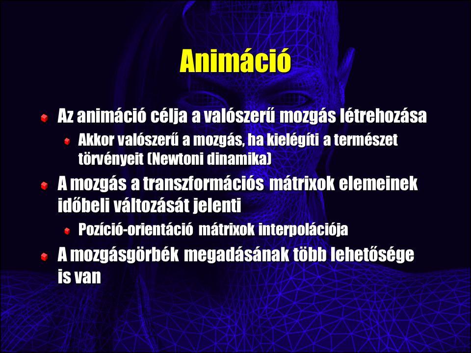 Animáció Az animáció célja a valószerű mozgás létrehozása Akkor valószerű a mozgás, ha kielégíti a természet törvényeit (Newtoni dinamika) A mozgás a transzformációs mátrixok elemeinek időbeli változását jelenti Pozíció-orientáció mátrixok interpolációja A mozgásgörbék megadásának több lehetősége is van