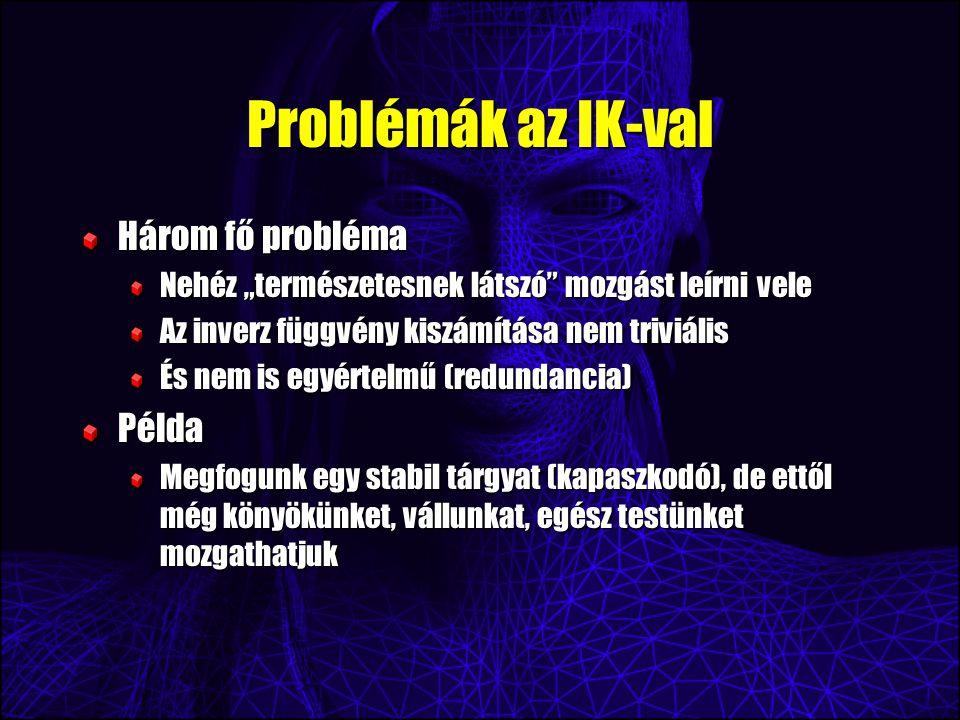 """Problémák az IK-val Három fő probléma Nehéz """"természetesnek látszó mozgást leírni vele Az inverz függvény kiszámítása nem triviális És nem is egyértelmű (redundancia) Példa Megfogunk egy stabil tárgyat (kapaszkodó), de ettől még könyökünket, vállunkat, egész testünket mozgathatjuk"""
