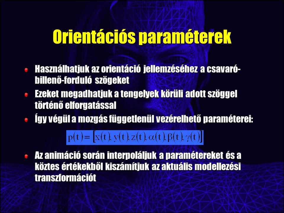 Orientációs paraméterek Használhatjuk az orientáció jellemzéséhez a csavaró- billenő-forduló szögeket Ezeket megadhatjuk a tengelyek körüli adott szöggel történő elforgatással Így végül a mozgás függetlenül vezérelhető paraméterei: Az animáció során interpoláljuk a paramétereket és a köztes értékekből kiszámítjuk az aktuális modellezési transzformációt