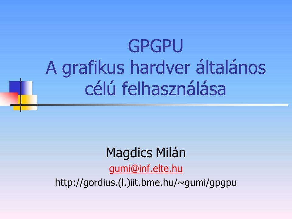 GPGPU A grafikus hardver általános célú felhasználása Magdics Milán gumi@inf.elte.hu http://gordius.(l.)iit.bme.hu/~gumi/gpgpu