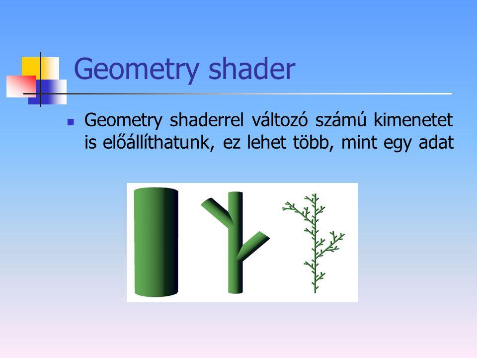 Geometry shader Geometry shaderrel változó számú kimenetet is előállíthatunk, ez lehet több, mint egy adat