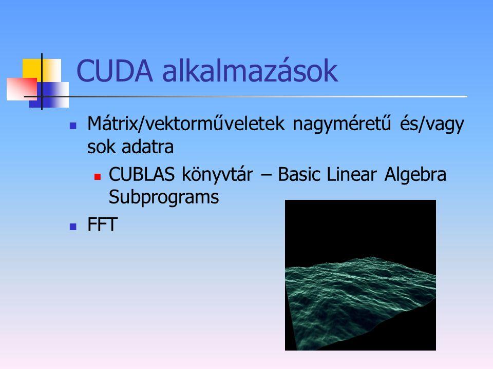 CUDA alkalmazások Mátrix/vektorműveletek nagyméretű és/vagy sok adatra CUBLAS könyvtár – Basic Linear Algebra Subprograms FFT
