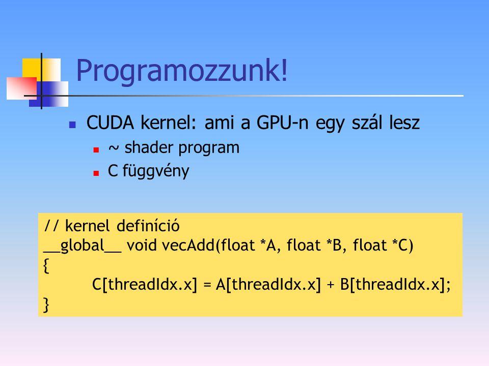 Programozzunk! CUDA kernel: ami a GPU-n egy szál lesz ~ shader program C függvény // kernel definíció __global__ void vecAdd(float *A, float *B, float