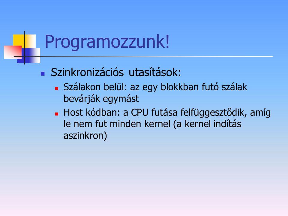 Programozzunk! Szinkronizációs utasítások: Szálakon belül: az egy blokkban futó szálak bevárják egymást Host kódban: a CPU futása felfüggesztődik, amí
