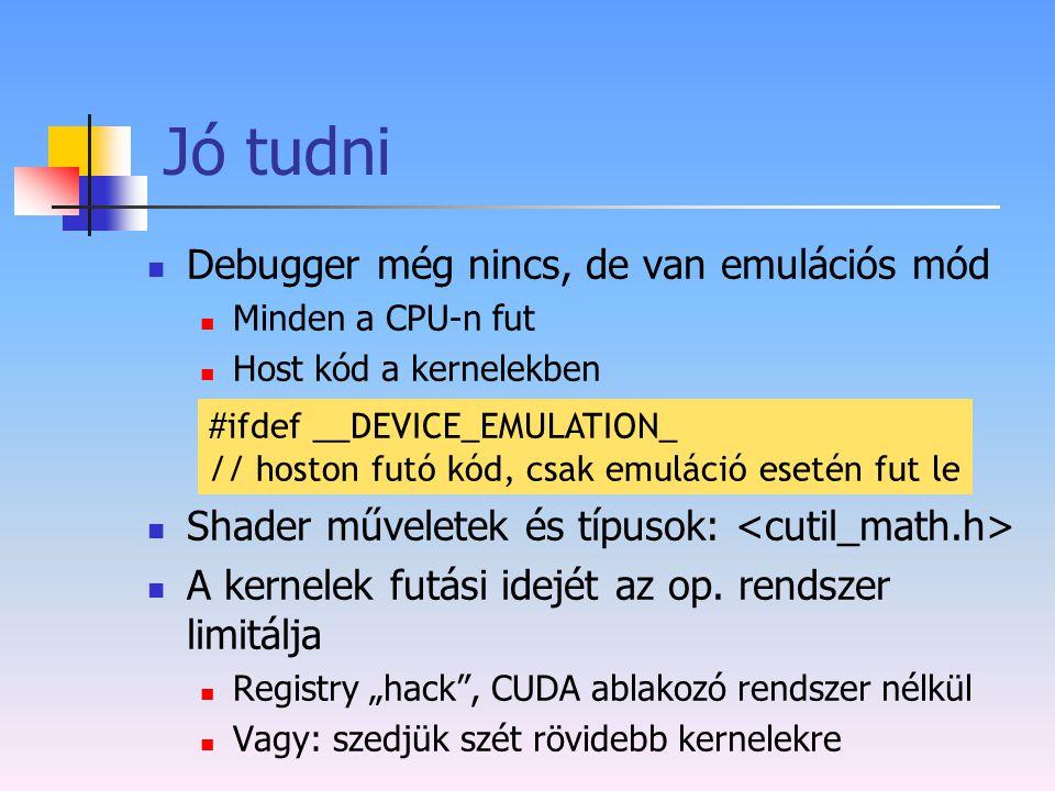 Jó tudni Debugger még nincs, de van emulációs mód Minden a CPU-n fut Host kód a kernelekben Shader műveletek és típusok: A kernelek futási idejét az o