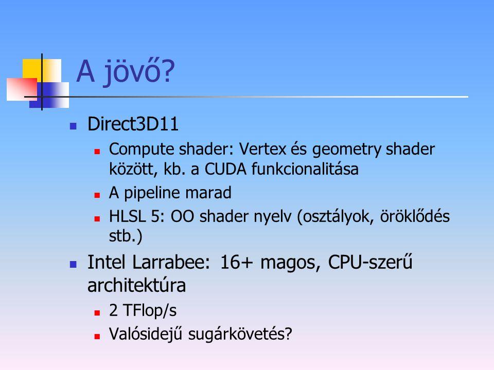 A jövő? Direct3D11 Compute shader: Vertex és geometry shader között, kb. a CUDA funkcionalitása A pipeline marad HLSL 5: OO shader nyelv (osztályok, ö