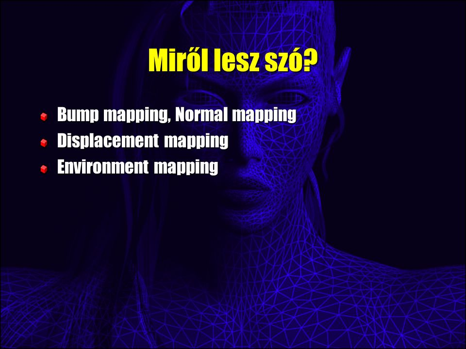 Miről lesz szó? Bump mapping, Normal mapping Displacement mapping Environment mapping