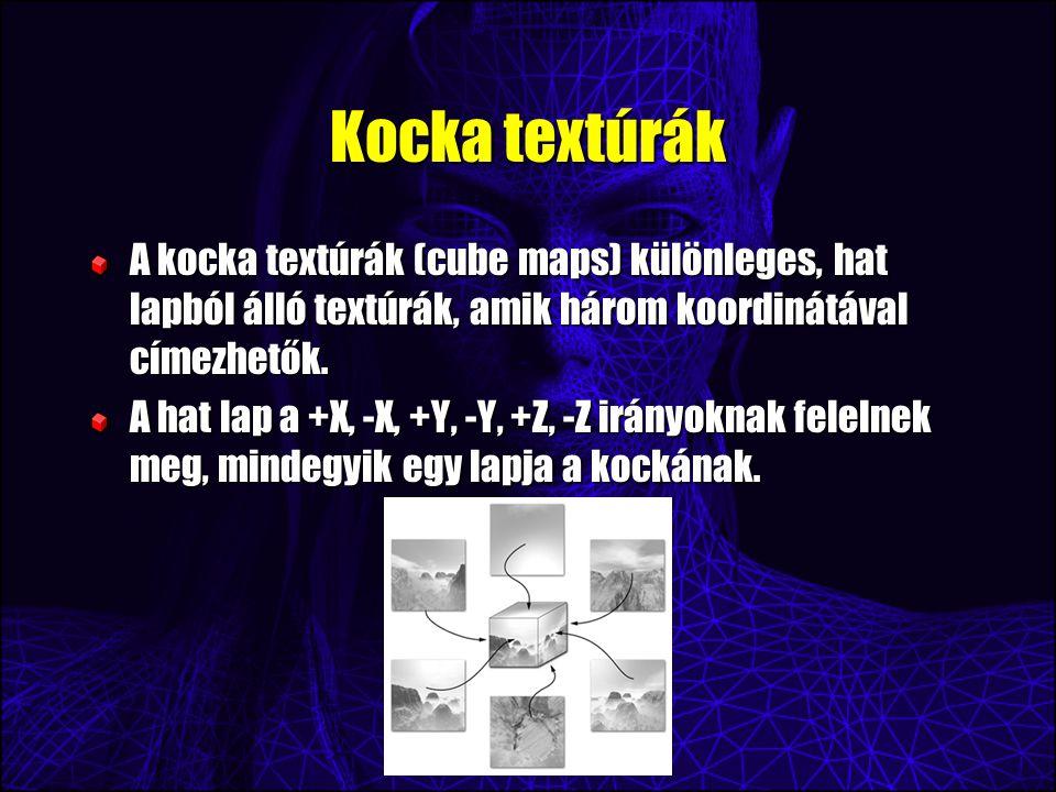 Kocka textúrák A kocka textúrák (cube maps) különleges, hat lapból álló textúrák, amik három koordinátával címezhetők. A hat lap a +X, -X, +Y, -Y, +Z,
