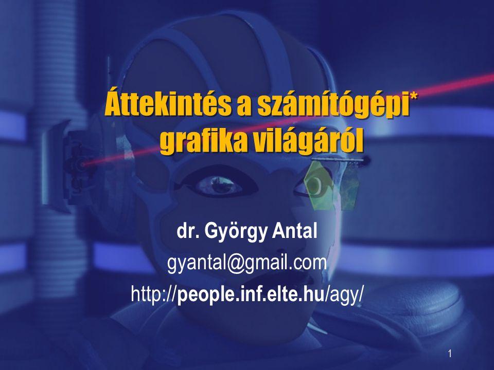 1 Áttekintés a számítógépi* grafika világáról dr. György Antal gyantal@gmail.com http:// people.inf.elte.hu /agy/