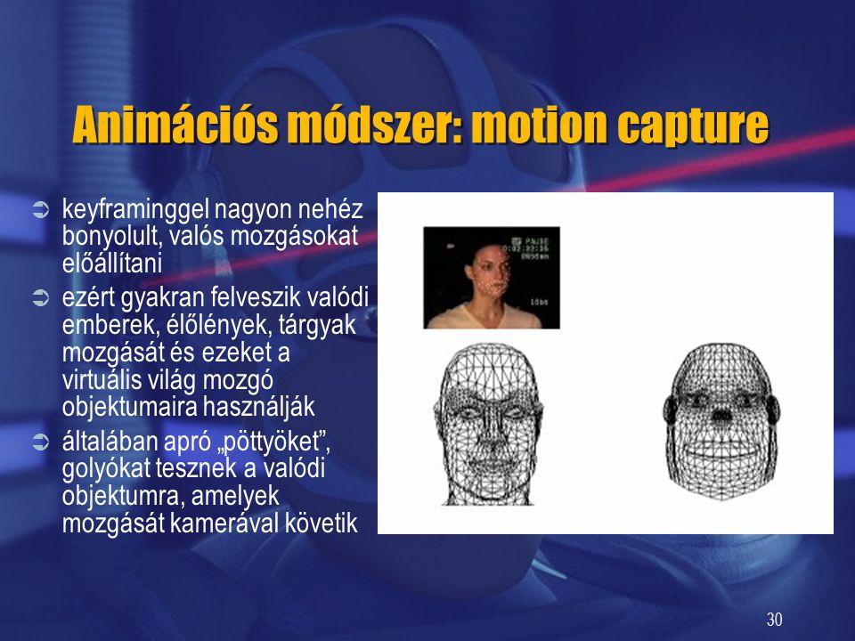30 Animációs módszer: motion capture  keyframinggel nagyon nehéz bonyolult, valós mozgásokat előállítani  ezért gyakran felveszik valódi emberek, él