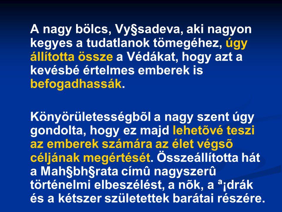 A nagy bölcs, Vy§sadeva, aki nagyon kegyes a tudatlanok tömegéhez, úgy állította össze a Védákat, hogy azt a kevésbé értelmes emberek is befogadhassák.