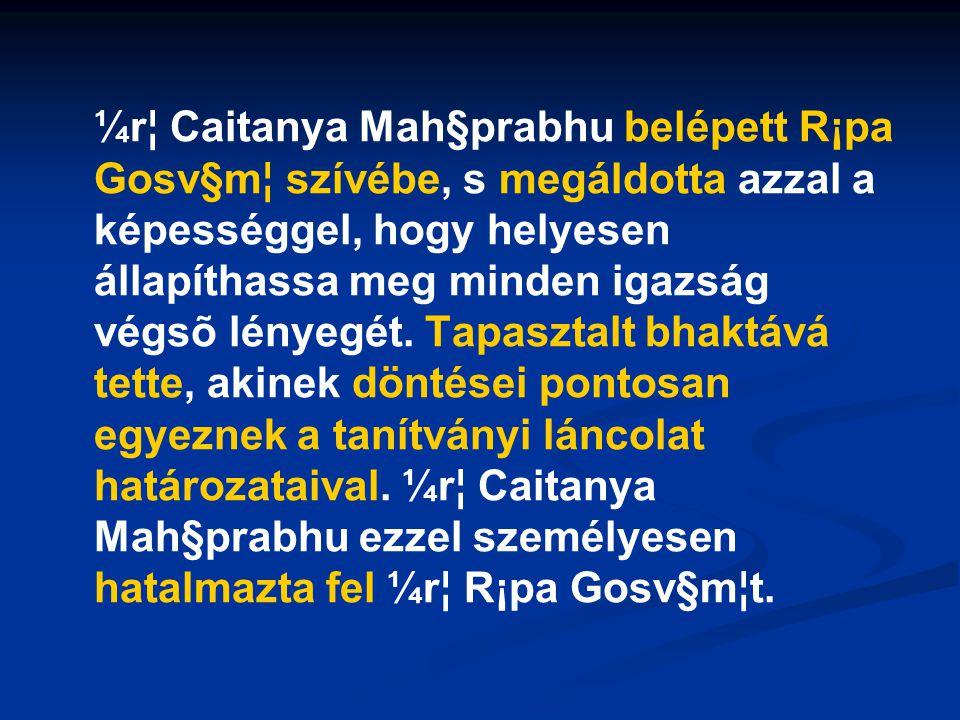 ¼r¦ Caitanya Mah§prabhu belépett R¡pa Gosv§m¦ szívébe, s megáldotta azzal a képességgel, hogy helyesen állapíthassa meg minden igazság végsõ lényegét.