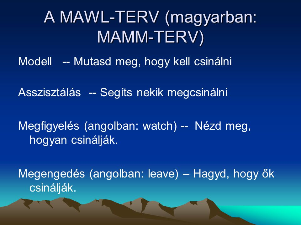A MAWL-TERV (magyarban: MAMM-TERV) Modell -- Mutasd meg, hogy kell csinálni Asszisztálás -- Segíts nekik megcsinálni Megfigyelés (angolban: watch) -- Nézd meg, hogyan csinálják.