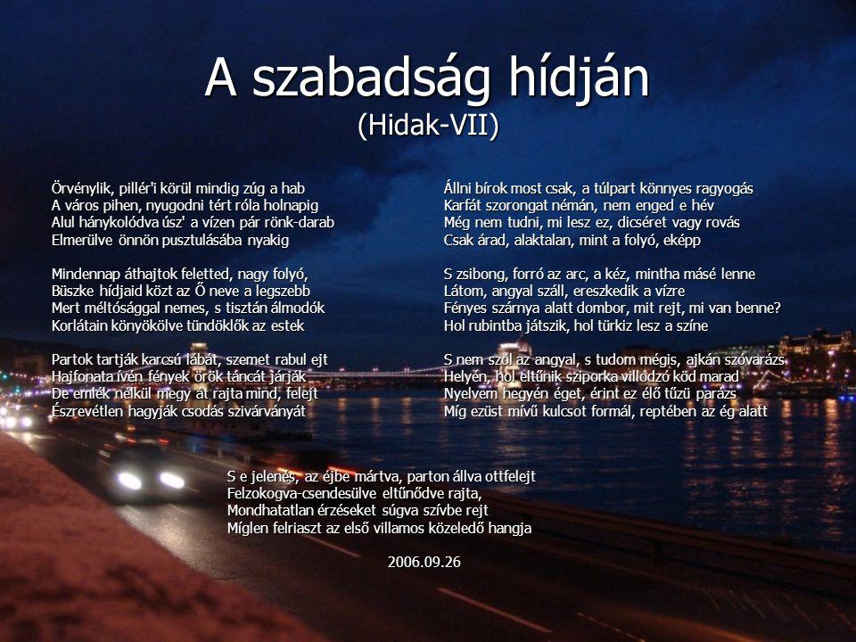 A szabadság hídján (Hidak-VII) Örvénylik, pillér'i körül mindig zúg a hab A város pihen, nyugodni tért róla holnapig Alul hánykolódva úsz' a vízen pár