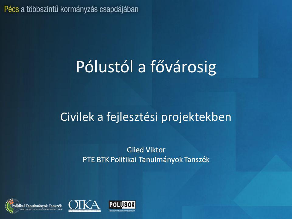Pólustól a fővárosig Civilek a fejlesztési projektekben Glied Viktor PTE BTK Politikai Tanulmányok Tanszék