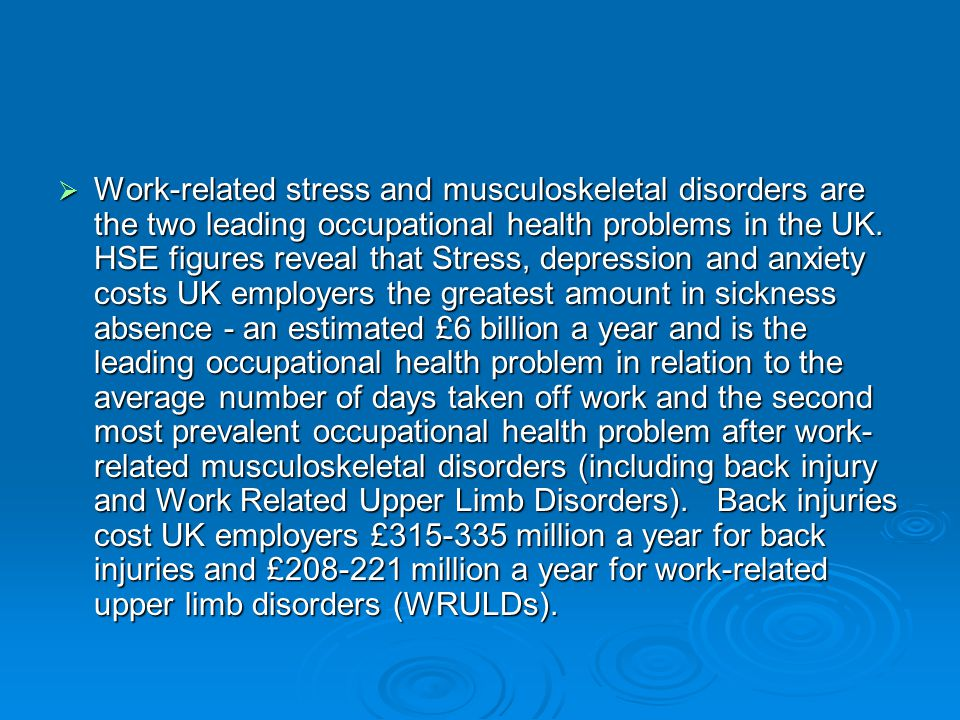  Work-related stress and musculoskeletal disorders are the two leading occupational health problems in the UK. HSE figures reveal that Stress, depres