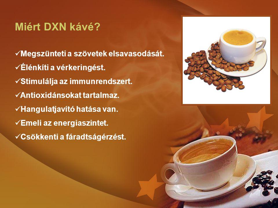 Miért DXN kávé? Megszünteti a szövetek elsavasodását. Élénkíti a vérkeringést. Stimulálja az immunrendszert. Antioxidánsokat tartalmaz. Hangulatjavító