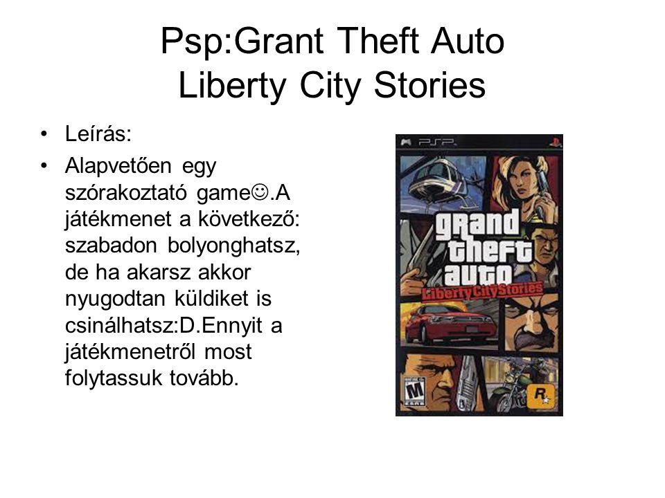 Psp:Grant Theft Auto Liberty City Stories Leírás: Alapvetően egy szórakoztató game.A játékmenet a következő: szabadon bolyonghatsz, de ha akarsz akkor nyugodtan küldiket is csinálhatsz:D.Ennyit a játékmenetről most folytassuk tovább.