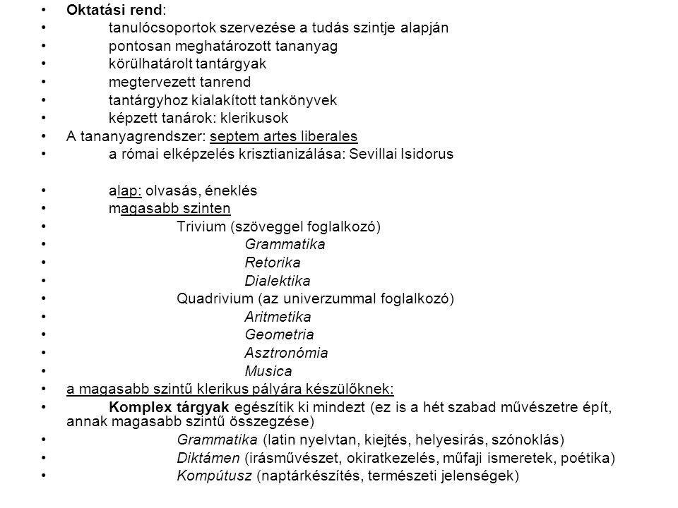 Oktatási rend: tanulócsoportok szervezése a tudás szintje alapján pontosan meghatározott tananyag körülhatárolt tantárgyak megtervezett tanrend tantárgyhoz kialakított tankönyvek képzett tanárok: klerikusok A tananyagrendszer: septem artes liberales a római elképzelés krisztianizálása: Sevillai Isidorus alap: olvasás, éneklés magasabb szinten Trivium (szöveggel foglalkozó) Grammatika Retorika Dialektika Quadrivium (az univerzummal foglalkozó) Aritmetika Geometria Asztronómia Musica a magasabb szintű klerikus pályára készülőknek: Komplex tárgyak egészítik ki mindezt (ez is a hét szabad művészetre épít, annak magasabb szintű összegzése) Grammatika (latin nyelvtan, kiejtés, helyesirás, szónoklás) Diktámen (irásművészet, okiratkezelés, műfaji ismeretek, poétika) Kompútusz (naptárkészítés, természeti jelenségek)