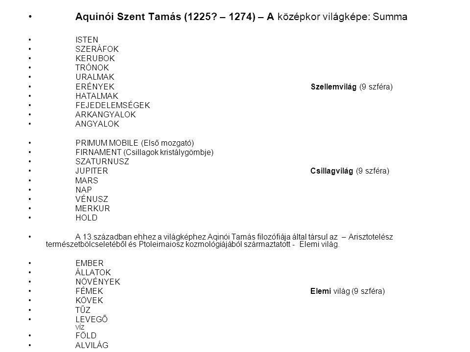 Aquinói Szent Tamás (1225? – 1274) – A középkor világképe: Summa ISTEN SZERÁFOK KERUBOK TRÓNOK URALMAK ERÉNYEKSzellemvilág (9 szféra) HATALMAK FEJEDEL