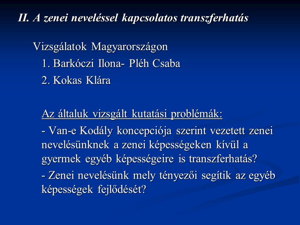 II. A zenei neveléssel kapcsolatos transzferhatás Vizsgálatok Magyarországon Vizsgálatok Magyarországon 1. Barkóczi Ilona- Pléh Csaba 2. Kokas Klára A