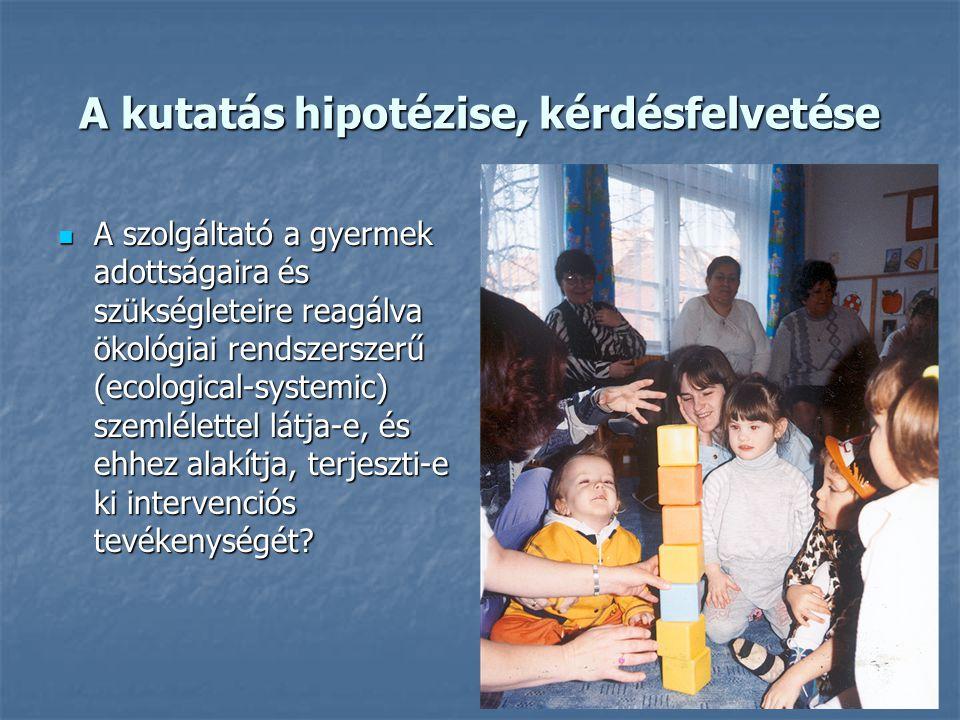 A kutatás hipotézise, kérdésfelvetése A szolgáltató a gyermek adottságaira és szükségleteire reagálva ökológiai rendszerszerű (ecological-systemic) sz