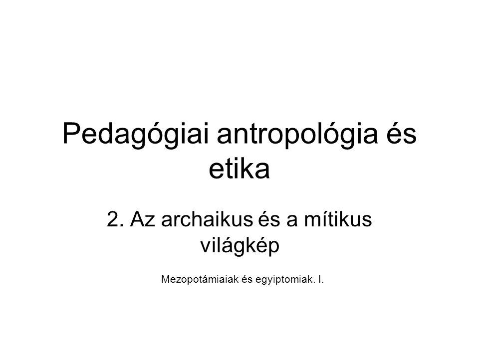 Pedagógiai antropológia és etika 2. Az archaikus és a mítikus világkép Mezopotámiaiak és egyiptomiak. I.