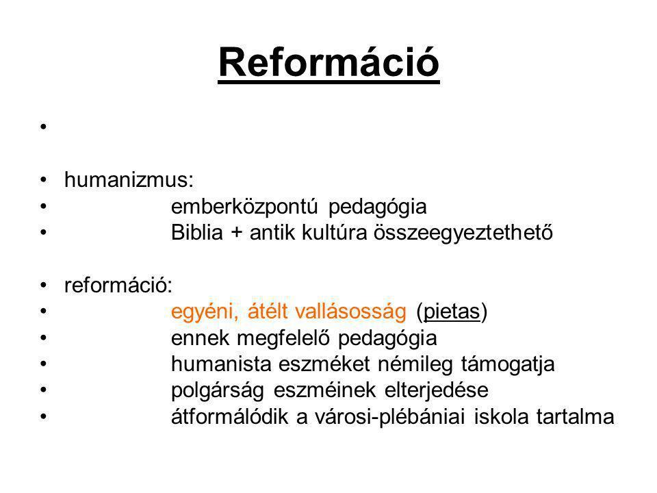 Reformáció humanizmus: emberközpontú pedagógia Biblia + antik kultúra összeegyeztethető reformáció: egyéni, átélt vallásosság (pietas) ennek megfelelő