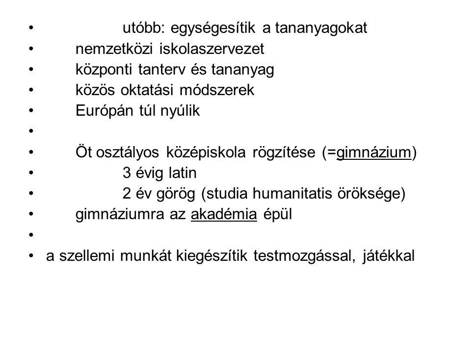 utóbb: egységesítik a tananyagokat nemzetközi iskolaszervezet központi tanterv és tananyag közös oktatási módszerek Európán túl nyúlik Öt osztályos középiskola rögzítése (=gimnázium) 3 évig latin 2 év görög (studia humanitatis öröksége) gimnáziumra az akadémia épül a szellemi munkát kiegészítik testmozgással, játékkal