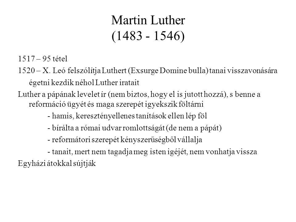 Martin Luther (1483 - 1546) 1517 – 95 tétel 1520 – X. Leó felszólítja Luthert (Exsurge Domine bulla) tanai visszavonására égetni kezdik néhol Luther i