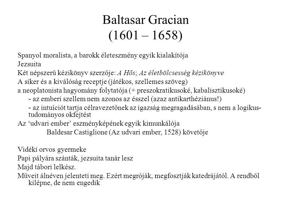 Baltasar Gracian (1601 – 1658) Spanyol moralista, a barokk életeszmény egyik kialakítója Jezsuita Két népszerű kézikönyv szerzője: A Hős; Az életbölcsesség kézikönyve A siker és a kiválóság receptje (játékos, szellemes szöveg) a neoplatonista hagyomány folytatója (+ preszokratikusoké, kabalisztikusoké) - az emberi szellem nem azonos az ésszel (azaz antikarthéziánus!) - az intuíciót tartja célravezetőnek az igazság megragadásában, s nem a logikus- tudományos okfejtést Az 'udvari ember' eszményképének egyik kimunkálója Baldesar Castiglione (Az udvari ember, 1528) követője Vidéki orvos gyermeke Papi pályára szánták, jezsuita tanár lesz Majd tábori lelkész.