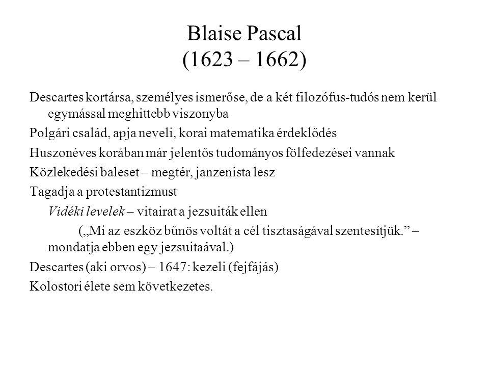 """Blaise Pascal (1623 – 1662) Descartes kortársa, személyes ismerőse, de a két filozófus-tudós nem kerül egymással meghittebb viszonyba Polgári család, apja neveli, korai matematika érdeklődés Huszonéves korában már jelentős tudományos fölfedezései vannak Közlekedési baleset – megtér, janzenista lesz Tagadja a protestantizmust Vidéki levelek – vitairat a jezsuiták ellen (""""Mi az eszköz bűnös voltát a cél tisztaságával szentesítjük. – mondatja ebben egy jezsuitaával.) Descartes (aki orvos) – 1647: kezeli (fejfájás) Kolostori élete sem következetes."""