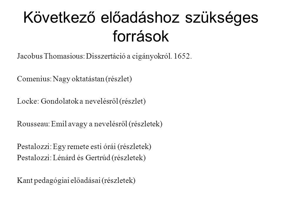 Következő előadáshoz szükséges források Jacobus Thomasious: Disszertáció a cigányokról. 1652. Comenius: Nagy oktatástan (részlet) Locke: Gondolatok a
