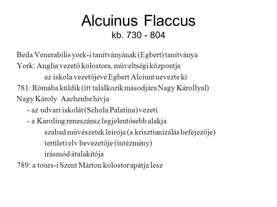Alcuinus Flaccus kb. 730 - 804 Beda Venerabilis york-i tanítványának (Egbert) tanítványa York: Anglia vezető kolostora, műveltségi központja az iskola