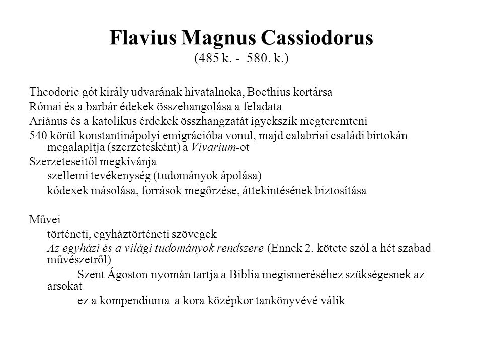 Flavius Magnus Cassiodorus (485 k. - 580. k.) Theodoric gót király udvarának hivatalnoka, Boethius kortársa Római és a barbár édekek összehangolása a