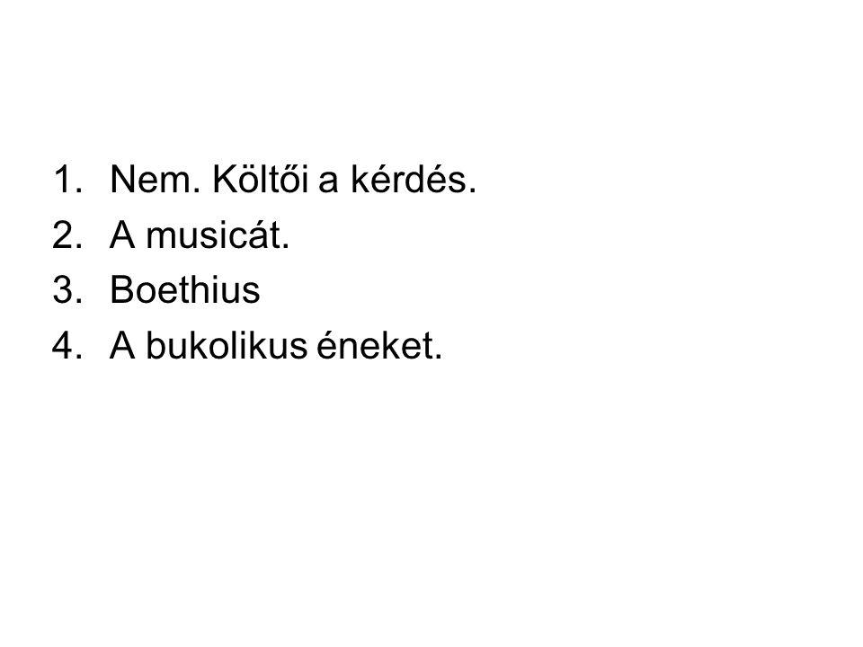1.Nem. Költői a kérdés. 2.A musicát. 3.Boethius 4.A bukolikus éneket.