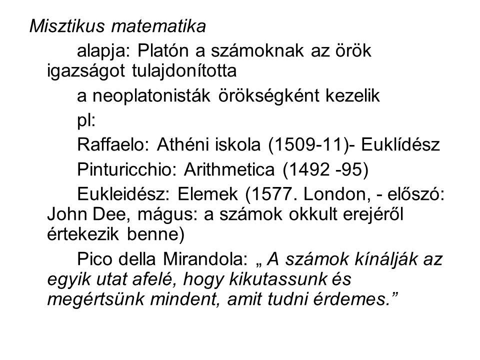 Misztikus matematika alapja: Platón a számoknak az örök igazságot tulajdonította a neoplatonisták örökségként kezelik pl: Raffaelo: Athéni iskola (1509-11)- Euklídész Pinturicchio: Arithmetica (1492 -95) Eukleidész: Elemek (1577.