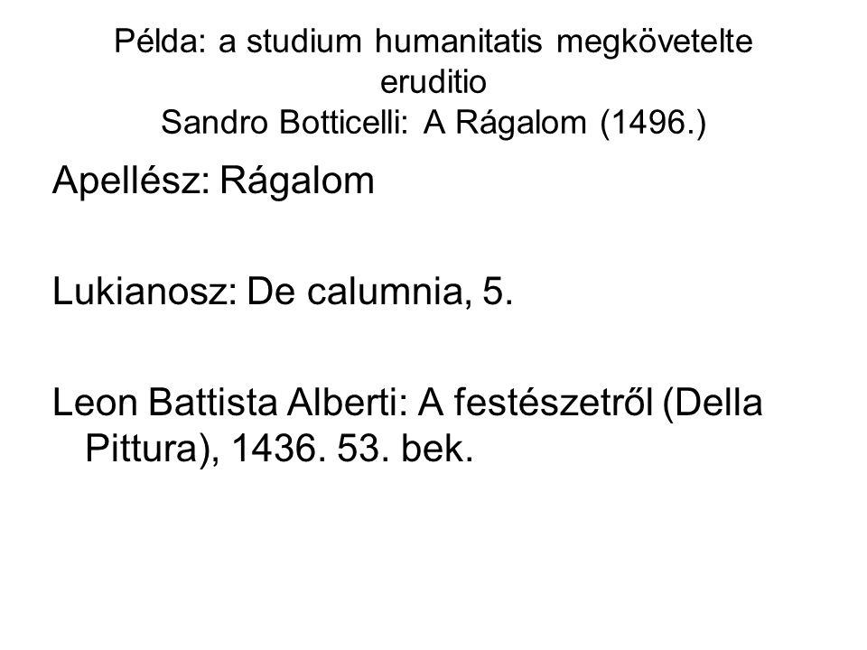 Példa: a studium humanitatis megkövetelte eruditio Sandro Botticelli: A Rágalom (1496.) Apellész: Rágalom Lukianosz: De calumnia, 5. Leon Battista Alb