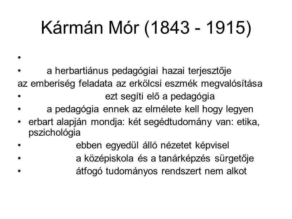 Kármán Mór (1843 - 1915) a herbartiánus pedagógiai hazai terjesztője az emberiség feladata az erkölcsi eszmék megvalósítása ezt segíti elő a pedagógia