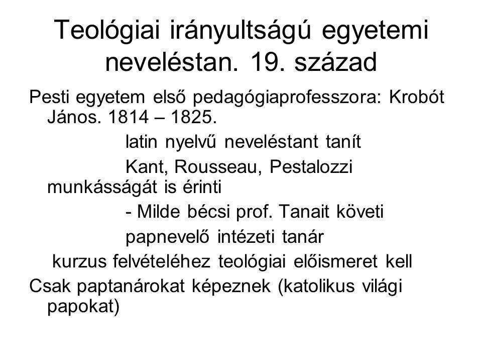 Teológiai irányultságú egyetemi neveléstan. 19. század Pesti egyetem első pedagógiaprofesszora: Krobót János. 1814 – 1825. latin nyelvű neveléstant ta